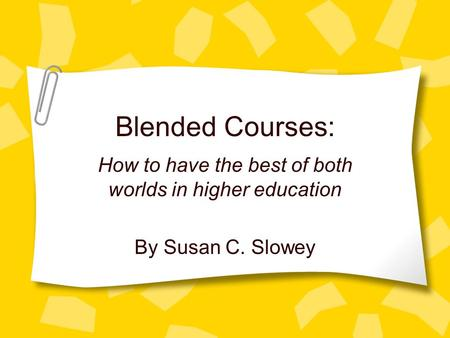 Blended Courses: How to have the best of both worlds in higher education By Susan C. Slowey.