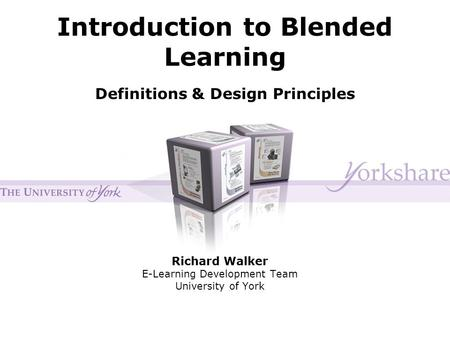 Introduction to Blended Learning Richard Walker E-Learning Development Team University of York Definitions & Design Principles.