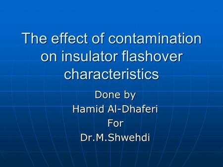 The effect of contamination on insulator flashover characteristics Done by Hamid Al-Dhaferi ForDr.M.Shwehdi.