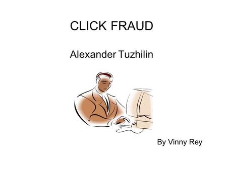 CLICK FRAUD Alexander Tuzhilin By Vinny Rey. Why was the study done? Google was getting sued by advertisers because of click fraud. Google agreed to have.