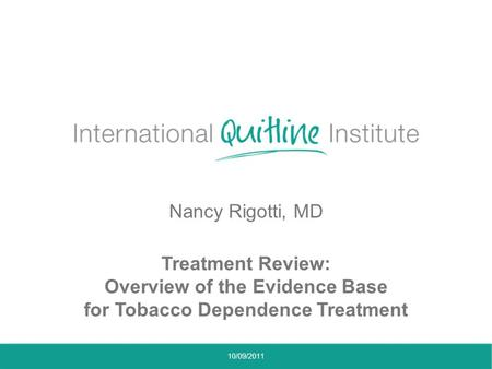 Nancy Rigotti, MD Treatment Review: Overview of the Evidence Base for Tobacco Dependence Treatment 10/09/2011.
