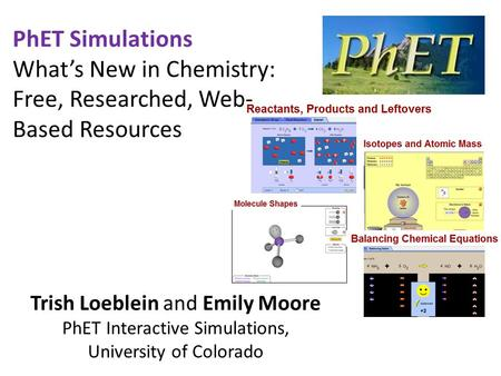 PhET Simulations What's New in Chemistry: Free, Researched, Web- Based Resources Trish Loeblein and Emily Moore PhET Interactive Simulations, University.