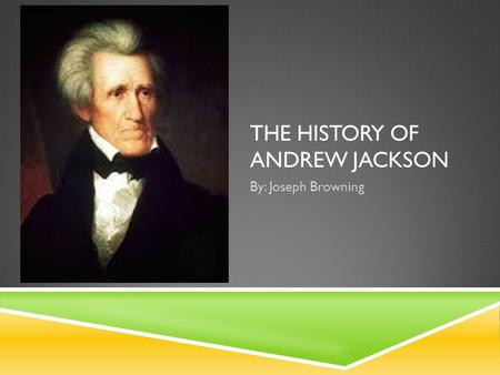 THE HISTORY OF ANDREW JACKSON By: Joseph Browning.
