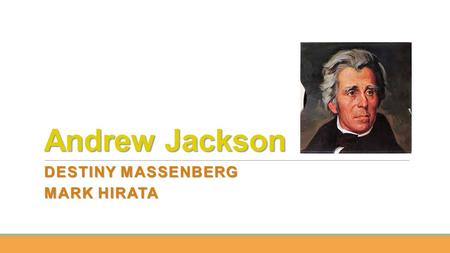 Andrew Jackson DESTINY MASSENBERG MARK HIRATA. DATE OF BIRTH Andrew Jackson was born on March 15, 1767. The exact location of his birth is unknown, but.