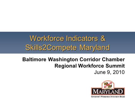 Workforce Indicators & Skills2Compete Maryland Baltimore Washington Corridor Chamber Regional Workforce Summit June 9, 2010.