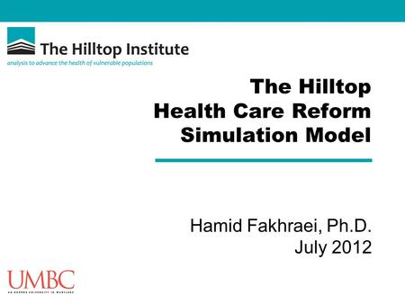 The Hilltop Health Care Reform Simulation Model Hamid Fakhraei, Ph.D. July 2012.