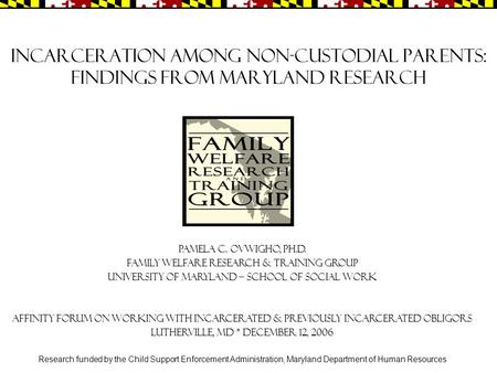 Incarceration among Non-custodial Parents: Findings from Maryland Research Pamela C. Ovwigho, Ph.D. Family Welfare Research & Training Group University.