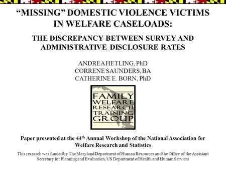 """MISSING"" DOMESTIC VIOLENCE VICTIMS IN WELFARE CASELOADS: THE DISCREPANCY BETWEEN SURVEY AND ADMINISTRATIVE DISCLOSURE RATES ANDREA HETLING, PhD CORRENE."