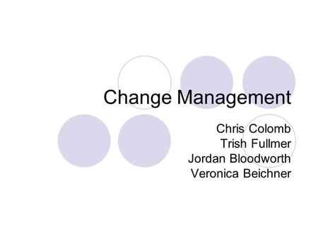 Change Management Chris Colomb Trish Fullmer Jordan Bloodworth Veronica Beichner.