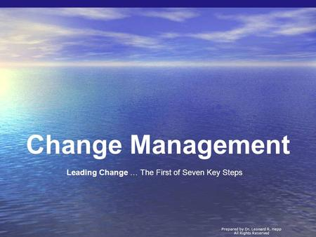 Change Management Prepared by Dr. Leonard R. Hepp All Rights Reserved Leading Change … The First of Seven Key Steps.