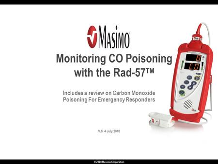© 2008 Masimo Corporation Includes a review on Carbon Monoxide Poisoning For Emergency Responders V.5 4 July 2010 Monitoring CO Poisoning with the Rad-57.