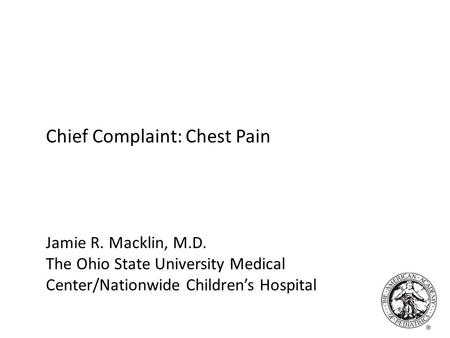 Chief Complaint: Chest Pain Jamie R. Macklin, M.D. The Ohio State University Medical Center/Nationwide Children's Hospital.