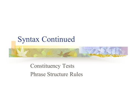 Syntax Continued Constituency Tests Phrase Structure Rules.
