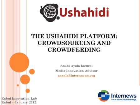 THE USHAHIDI PLATFORM: CROWDSOURCING AND CROWDFEEDING Anahi Ayala Iacucci Media Innovation Advisor Kabul Innovation Lab Kabul – January.