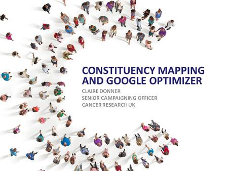 CONSTITUENCY MAPPING AND GOOGLE OPTIMIZER CLAIRE DONNER SENIOR CAMPAIGNING OFFICER CANCER RESEARCH UK.