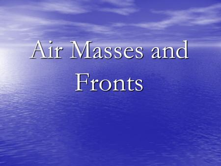 Air Masses and Fronts. What are the four types of air masses?  Maritime Tropical  Maritime Polar  Continental Tropical  Continental Polar.
