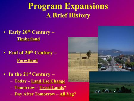 Program Expansions A Brief History Early 20 th Century – Timberland End of 20 th Century – Forestland In the 21 st Century – –Today – Land Use Change –Tomorrow.