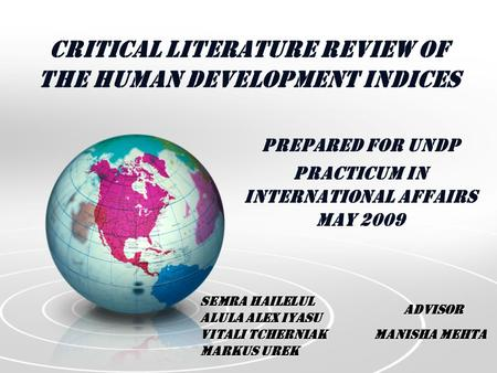 Critical Literature Review of the Human Development Indices Prepared for UNDP Practicum in International Affairs May 2009 Semra Hailelul Alula Alex Iyasu.