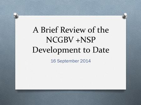 A Brief Review of the NCGBV +NSP Development to Date 16 September 2014.