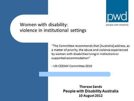"Women with disability: violence in institutional settings Therese Sands People with Disability Australia 10 August 2012 ""The Committee recommends that."