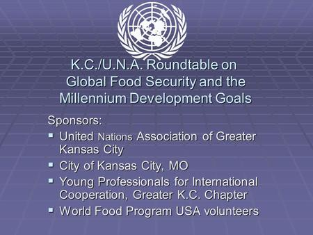 K.C./U.N.A. Roundtable on Global Food Security and the Millennium Development Goals Sponsors:  United Nations Association of Greater Kansas City  City.