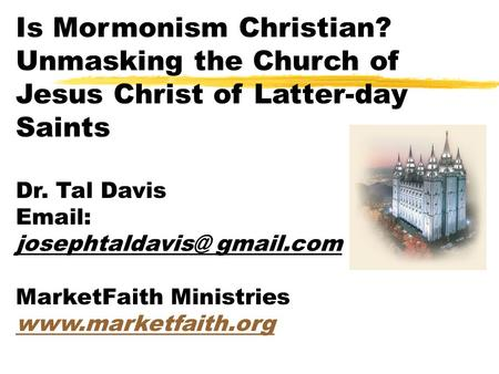 Is Mormonism Christian? Unmasking the Church of Jesus Christ of Latter-day Saints Dr. Tal Davis   MarketFaith Ministries.
