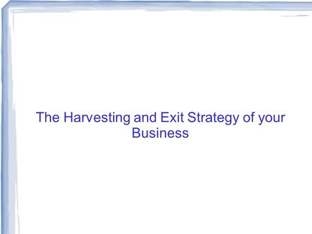 The Harvesting and Exit Strategy of your Business.
