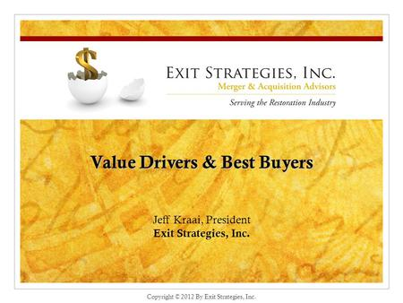 Value Drivers & Best Buyers Jeff Kraai, President Exit Strategies, Inc. Copyright © 2012 By Exit Strategies, Inc.