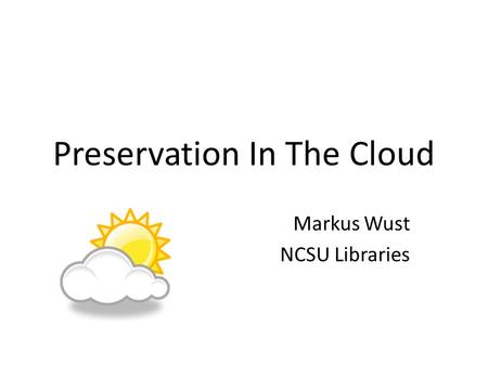 Preservation In The Cloud Markus Wust NCSU Libraries.