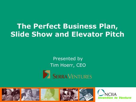 Invention to Venture The Perfect Business Plan, Slide Show and Elevator Pitch Presented by Tim Hoerr, CEO.