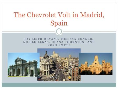BY: KEITH BRYANT, MELISSA CONNER, NICOLE LEKAS, DEANA THORNTON, AND JOSH SMITH The Chevrolet Volt in Madrid, Spain.