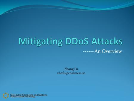 ------ An Overview Zhang Fu Outline What is DDoS ? How it can be done? Different types of DDoS attacks. Reactive VS Proactive Defence.