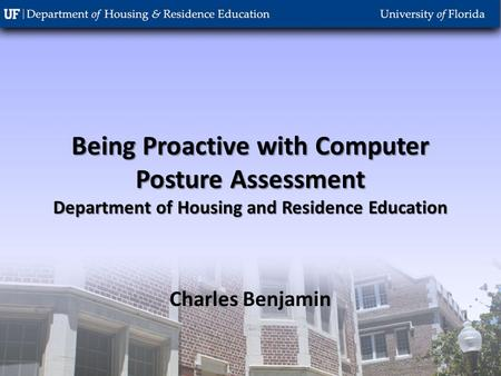 Being Proactive with Computer Posture Assessment Department of Housing and Residence Education Charles Benjamin.