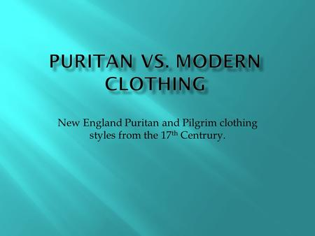 New England Puritan and Pilgrim clothing styles from the 17 th Centrury.