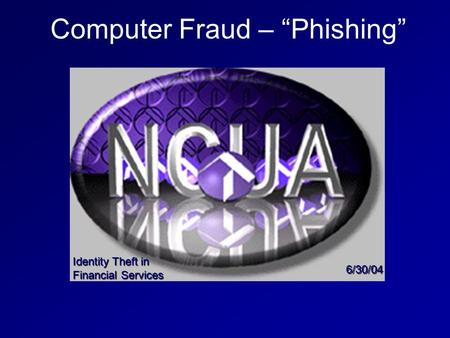 "Computer Fraud – ""Phishing"" Identity Theft in Financial Services 6/30/04."