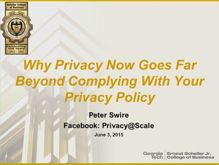 Why Privacy Now Goes Far Beyond Complying With Your Privacy Policy Peter Swire Facebook: June 3, 2015.