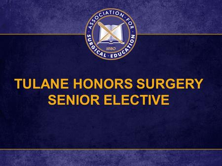 TULANE HONORS SURGERY SENIOR ELECTIVE. GOAL To Prepare Highly Qualified Final Year (T4) Graduating Medical Students for Careers in General Surgery.