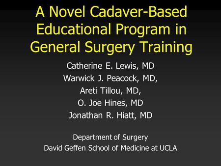 A Novel Cadaver-Based Educational Program in General Surgery Training Catherine E. Lewis, MD Warwick J. Peacock, MD, Areti Tillou, MD, O. Joe Hines, MD.