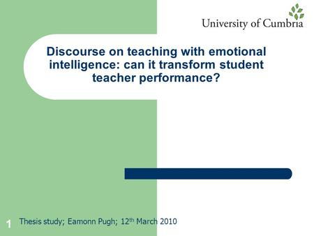 1 Discourse on teaching with emotional intelligence: can it transform student teacher performance? Thesis study; Eamonn Pugh; 12 th March 2010.