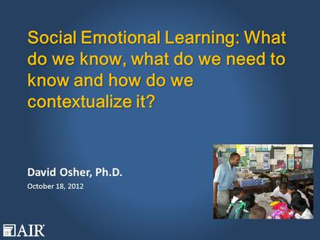 Social Emotional Learning: What do we know, what do we need to know and how do we contextualize it? David Osher, Ph.D. October 18, 2012.