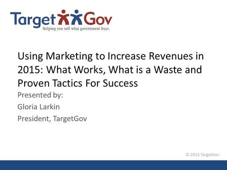 © 2015 TargetGov Using Marketing to Increase Revenues in 2015: What Works, What is a Waste and Proven Tactics For Success Presented by: Gloria Larkin President,