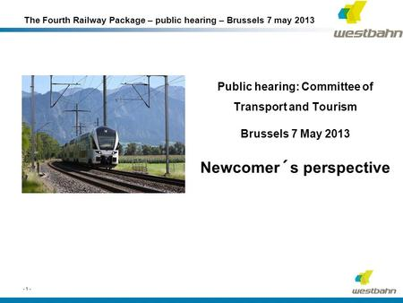 Public hearing: Committee of Transport and Tourism Brussels 7 May 2013 Newcomer´s perspective - 1 - The Fourth Railway Package – public hearing – Brussels.