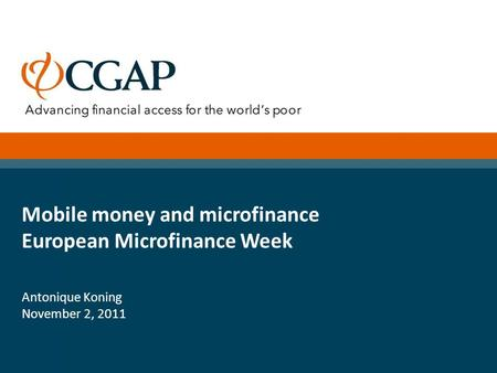 Mobile money and microfinance European Microfinance Week Antonique Koning November 2, 2011.