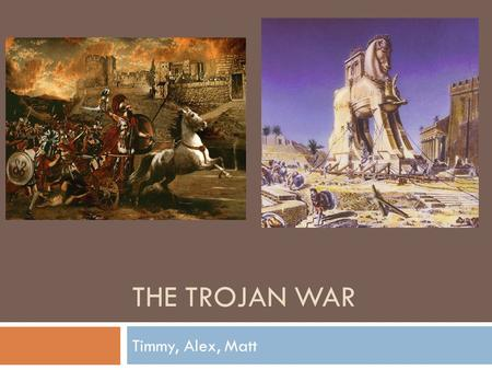 THE TROJAN WAR Timmy, Alex, Matt. Origins and History  The Trojan War was a war between the Greeks and Trojans which began in 1193BC and lasted for 9-10.