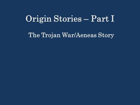 Origin Stories – Part I The Trojan War/Aeneas Story.