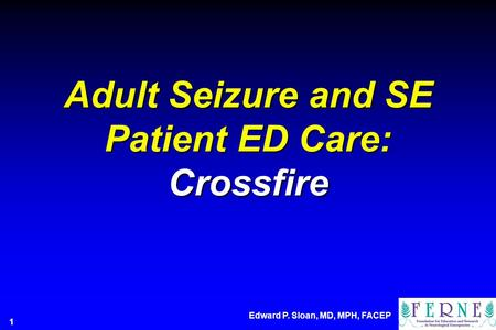 Adult Seizure and SE Patient ED Care: Crossfire Edward P. Sloan, MD, MPH, FACEP 1.