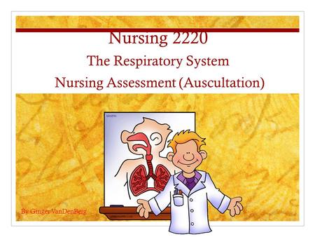 Nursing 2220 The Respiratory System Nursing Assessment (Auscultation) By Ginger VanDenBerg.