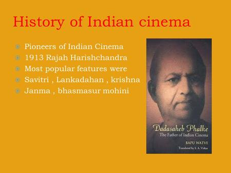 History of Indian cinema  Pioneers of Indian Cinema  1913 Rajah Harishchandra  Most popular features were  Savitri, Lankadahan, krishna  Janma, bhasmasur.