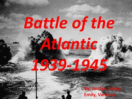Battle of the Atlantic 1939-1945 By: Jordyn, Ivana, Emily, Vanessa.