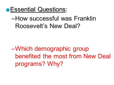 ■Essential Questions ■Essential Questions: –How successful was Franklin Roosevelt's New Deal? –Which demographic group benefited the most from New Deal.